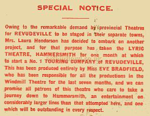Owing to the remarkable demand by provincial Theatres for Revudeville to be staged in their seperate towns, Mrs. Laura Henderson has decided to embark on another project, and for the purpose has taken the Lyric Theatre, Hemmersmith for one month at which to start a No. 1 Touring Company of Revudeville