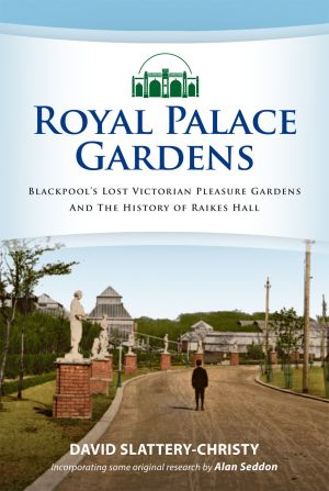The Royal Palace Gardens & History of Raikes Hall, Blackpool's Lost Victorian Pleasure Gardens by David Slattery-Christy, Incorporating original research by Alan Seddon - Click to buy the book at Amazon.co.uk