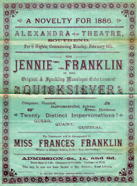 A Programme for the Alexandra Theatre, Southend in 1886. On the Bill for this Musical Evening entitled 'A Novelty For 1886' were Jennie and Francis Franklin giving various monologues, impersonations, songs, piano recitals, and character Sketches - Click to see the entire programme.